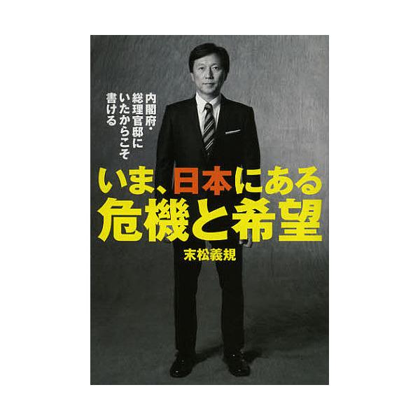 いま、日本にある危機と希望 内閣府・総理官邸にいたからこそ書ける/末松義規