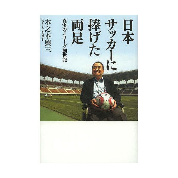 日本サッカーに捧げた両足 真実のJリーグ創世記/木之本興三