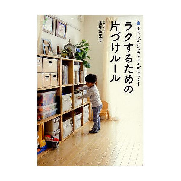 ラクするための片づけルール 子どもがいてもキレイがつづく!/吉川永里子