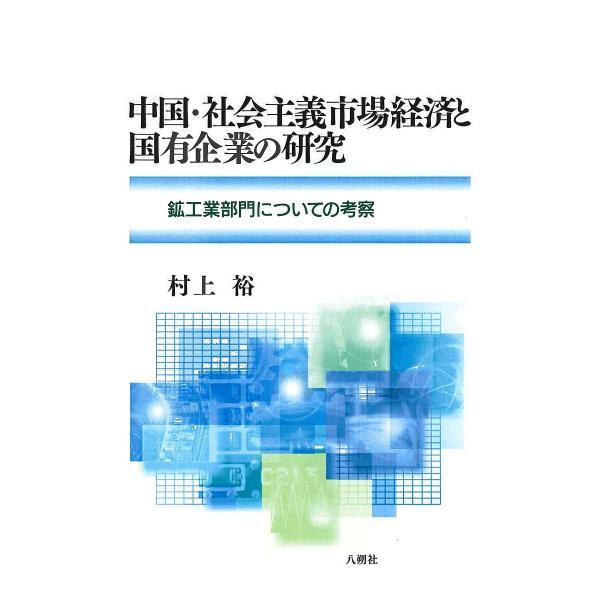 中国・社会主義市場経済と国有企業の研究 鉱工業部門についての考察/村上裕