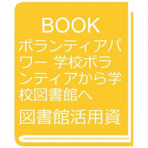 ボランティアパワー 学校ボランティアから学校図書館へ/図書館活用資料刊行会