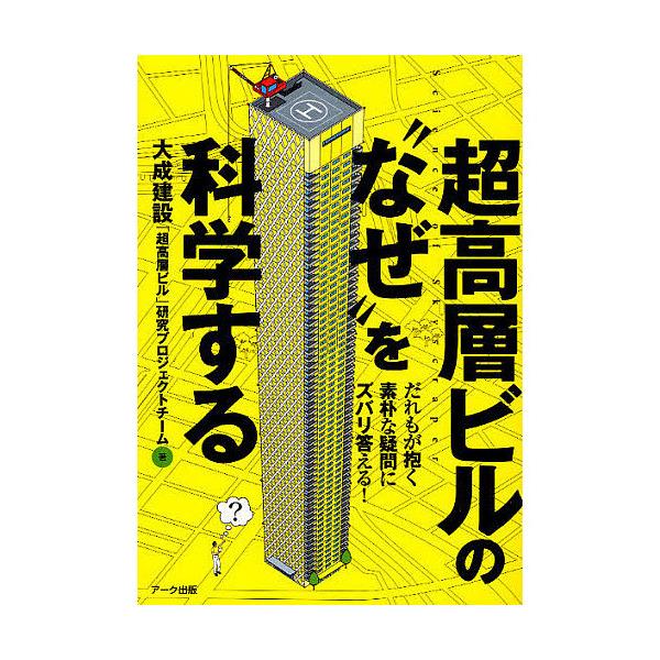 """超高層ビルの""""なぜ""""を科学する だれもが抱く素朴な疑問にズバリ答える!/大成建設「超高層ビル」研究プロジェクトチ"""