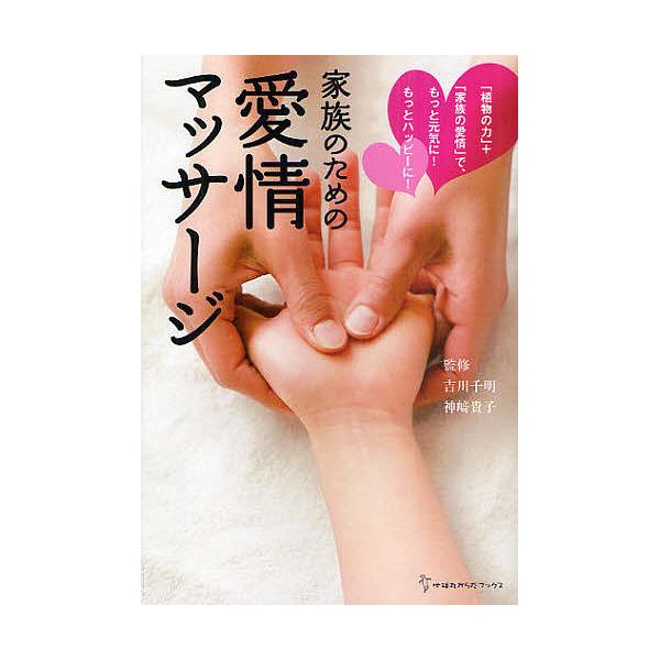 家族のための愛情マッサージ 「植物の力」+「家族の愛情」で、もっと元気に!もっとハッピーに!/吉川千明/神崎貴子