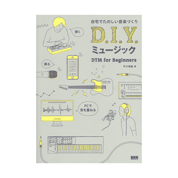 D.I.Y.ミュージック 自宅でたのしい音楽づくり DTM for Beginners/平川理雄