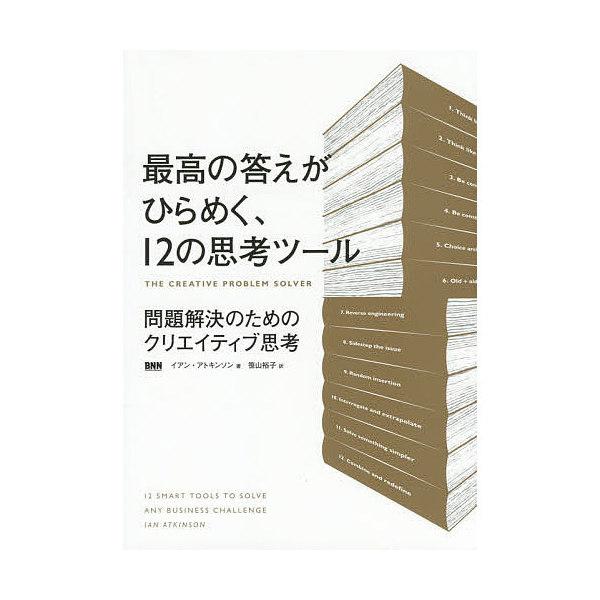 最高の答えがひらめく、12の思考ツール 問題解決のためのクリエイティブ思考/イアン・アトキンソン/笹山裕子