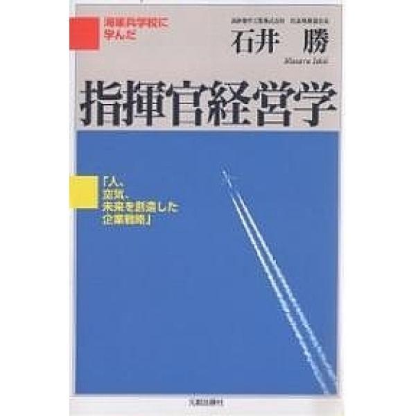 指揮官経営学 海軍兵学校に学んだ 人、空気、未来を創造した企業戦略/石井勝