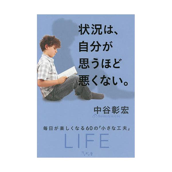状況は、自分が思うほど悪くない。 毎日が楽しくなる60の「小さな工夫」/中谷彰宏