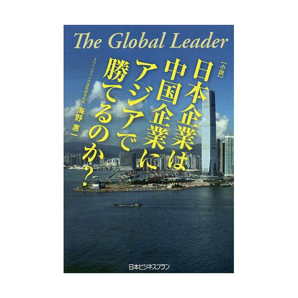 〈小説〉日本企業は中国企業にアジアで勝てるのか? The Global Leader/海野惠一