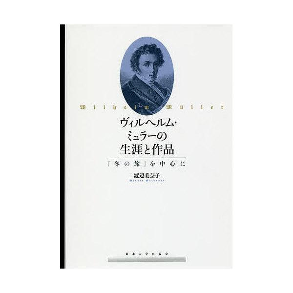 ヴィルヘルム・ミュラーの生涯と作品 『冬の旅』を中心に/渡辺美奈子