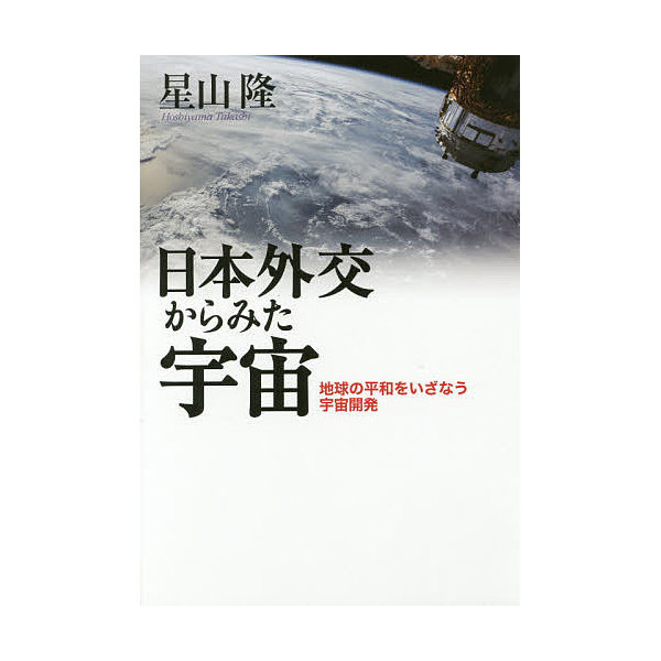 日本外交からみた宇宙 地球の平和をいざなう宇宙開発/星山隆