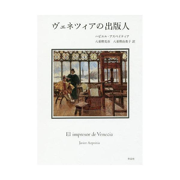 ヴェネツィアの出版人/ハビエル・アスペイティア/八重樫克彦/八重樫由貴子