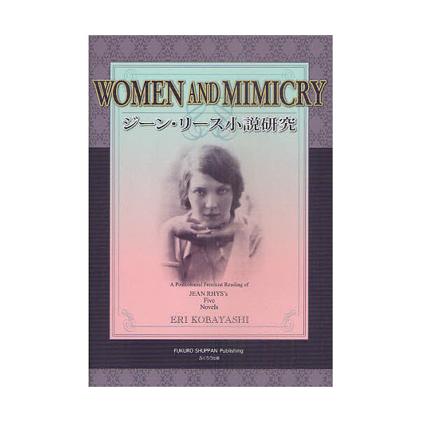 ジーン・リース小説研究 WOMEN AND MIMICRY A Postcolonial Feminist Reading of JEAN RHYS'