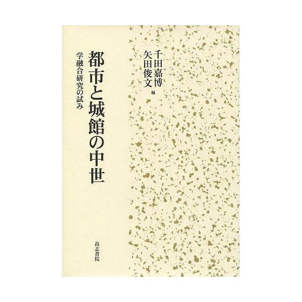 都市と城館の中世 学融合研究の試み/千田嘉博/矢田俊文
