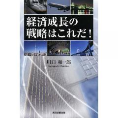 経済成長の戦略はこれだ!/川口和一郎