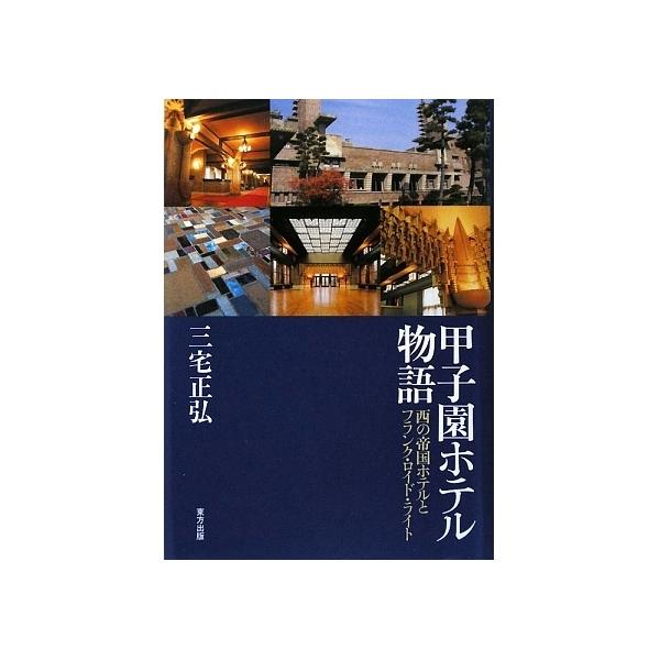 甲子園ホテル物語 西の帝国ホテルとフランク・ロイド・ライト/三宅正弘