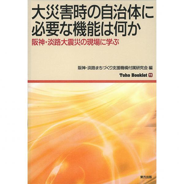 大災害時の自治体に必要な機能は何か 阪神・淡路大震災の現場に学ぶ/阪神・淡路まちづくり支援機構付属研究会