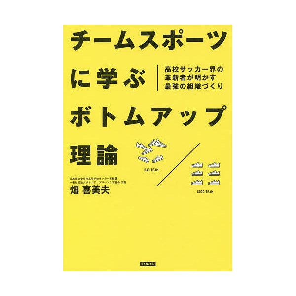 チームスポーツに学ぶボトムアップ理論 高校サッカー界の革新者が明かす最強の組織づくり/畑喜美夫