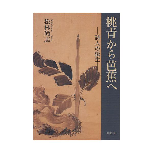 桃青から芭蕉へ 詩人の誕生/松林尚志