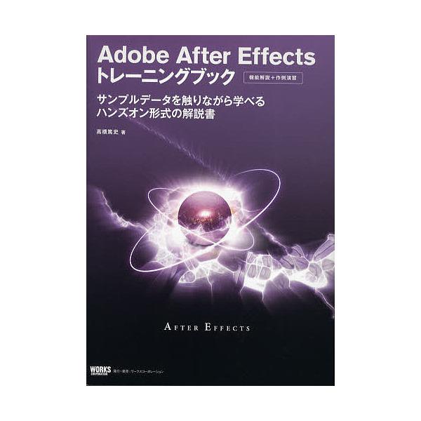 Adobe After Effectsトレーニングブック 機能解説+作例演習 サンプルデータを触りながら学べるハンズオン形式の解説書/高橋篤史