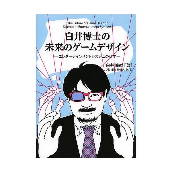 白井博士の未来のゲームデザイン エンターテインメントシステムの科学/白井暁彦
