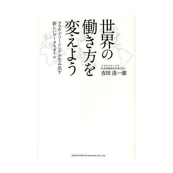 世界の働き方を変えよう クラウドソーシングが生み出す新しいワークスタイル/吉田浩一郎