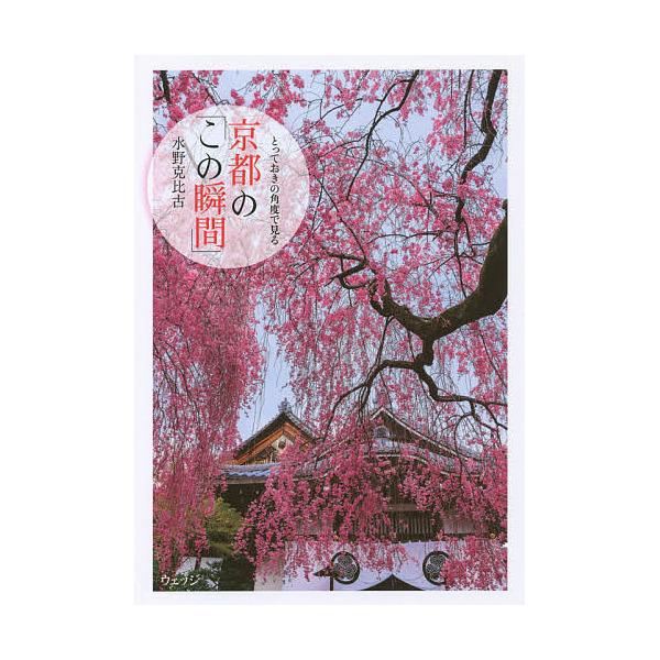 とっておきの角度で見る京都の「この瞬間」/水野克比古/旅行