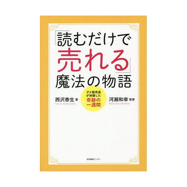 「読むだけで売れる」魔法の物語 ダメ販売員が体験した奇跡の一週間/西沢泰生/河瀬和幸
