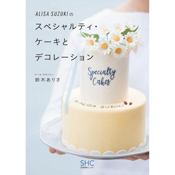 ALISA SUZUKIのスペシャルティ・ケーキとデコレーション/鈴木ありさ/レシピ