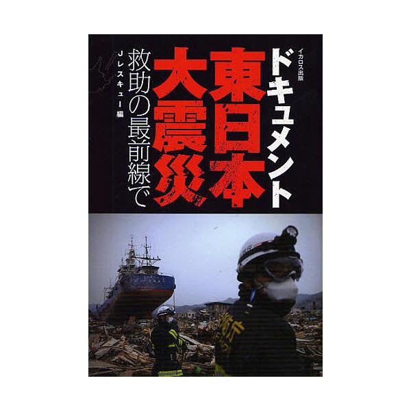 ドキュメント東日本大震災 救助の最前線で/Jレスキュー編集部