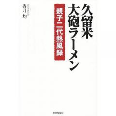 久留米・大砲ラーメン 親子二代熱風録/香月均