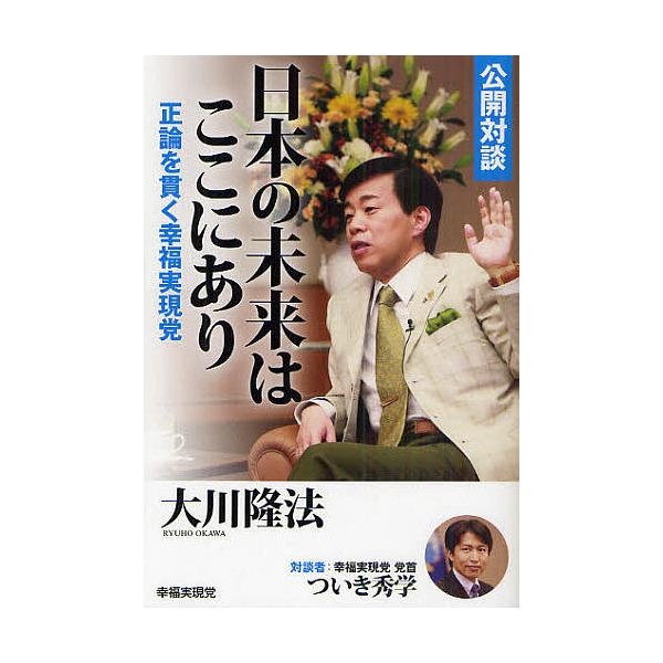 公開対談日本の未来はここにあり 正論を貫く幸福実現党/大川隆法/ついき秀学