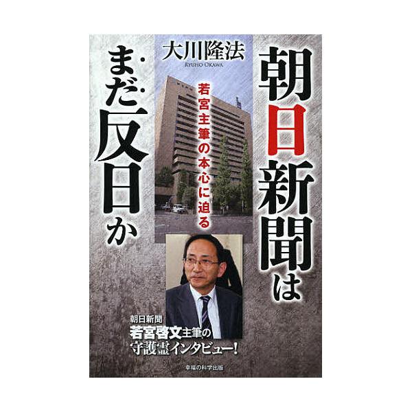 朝日新聞はまだ反日か 若宮主筆の本心に迫る/大川隆法