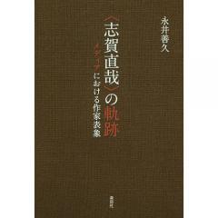 〈志賀直哉〉の軌跡 メディアにおける作家表象/永井善久