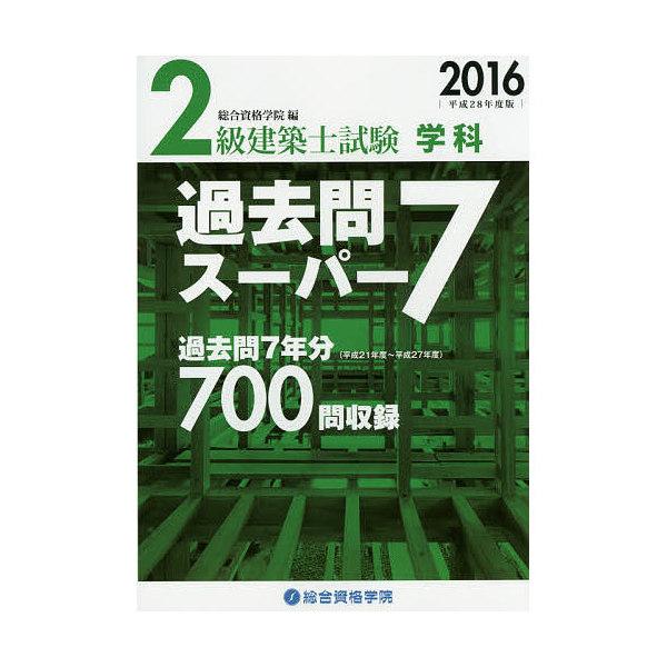 2級建築士試験学科過去問スーパー7 2016/総合資格学院
