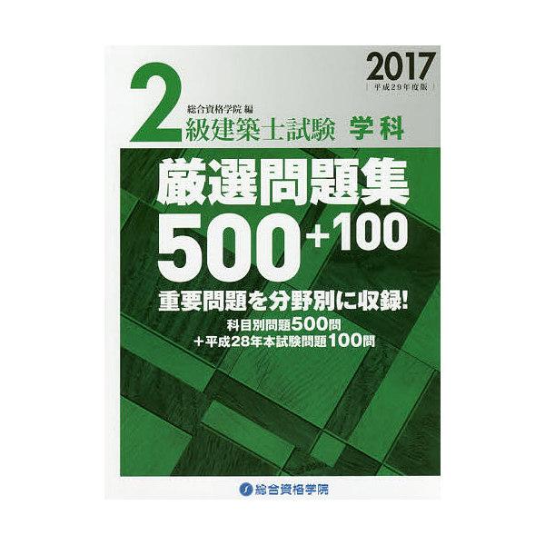 2級建築士試験学科厳選問題集500+100 平成29年度版/総合資格学院