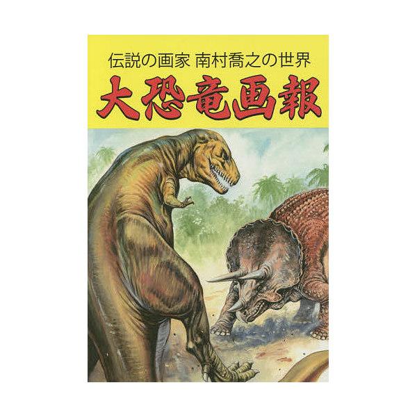 大恐竜画報 伝説の画家南村喬之の世界/南村喬之/テリー下沢