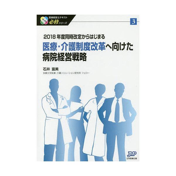 医療・介護制度改革へ向けた病院経営戦略 2018年度同時改定からはじまる/石井富美