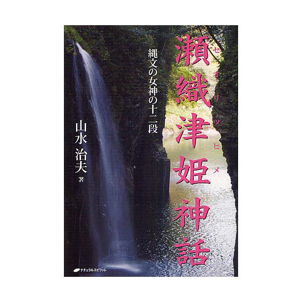 瀬織津姫神話 縄文の女神の十二段/山水治夫