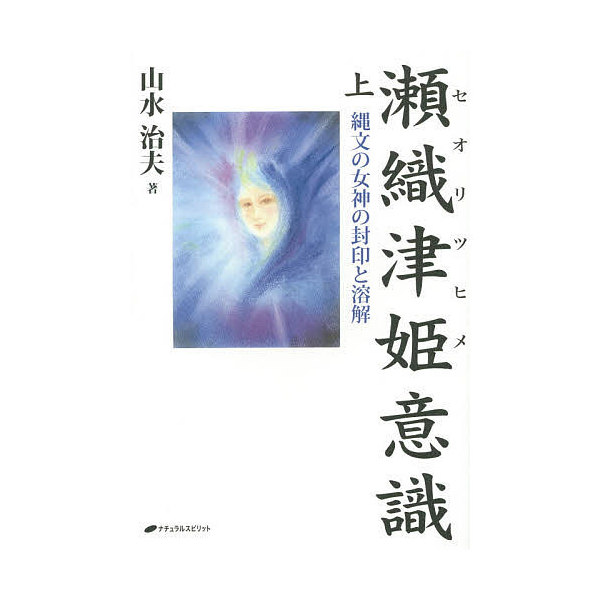 瀬織津姫意識 縄文の女神の封印と溶解 上/山水治夫