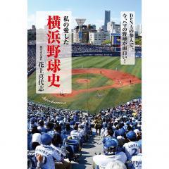 私の愛した横浜野球史 DeNAの参入で、今、ハマの野球が面白い!/花上喜代志