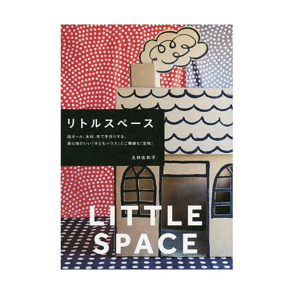 リトルスペース 段ボール、木材、布で手作りする、居心地のいい「子どもハウス」とご機嫌な「宝物」/丸林佐和子