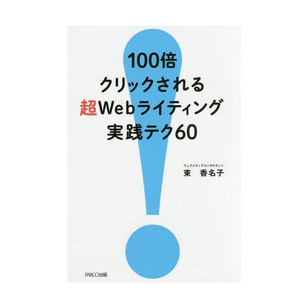 100倍クリックされる超Webライティング実践テク60/東香名子