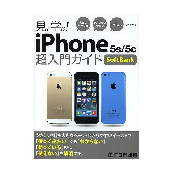 見て学ぶ!iPhone 5s/5c超入門ガイドSoftBank 大きなページでシンプルな表現でイラストでよくわかる/富士通エフ・オー・エム株式会社