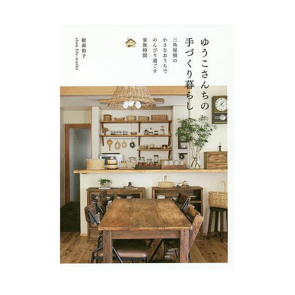 ゆうこさんちの手づくり暮らし 三角屋根の小さなおうちでのんびり過ごす家族時間/敏森裕子