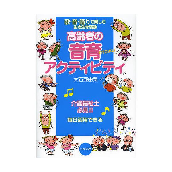 高齢者の音育アクティビティ 歌・音・踊りで楽しむ生き生き活動/大石亜由美