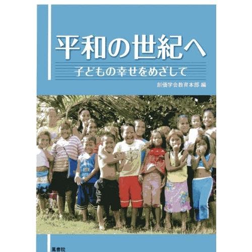 平和の世紀へ 子どもの幸せをめざして/創価学会教育本部