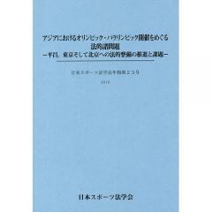 アジアにおけるオリンピック・パラリンピック開催をめぐる法的諸問題 平昌、東京そして北京への法的整備の推進と課題