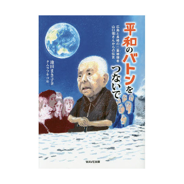 平和のバトンをつないで 広島と長崎の二重被爆者・山口彊さんからの伝言/池田まき子/タムラフキコ