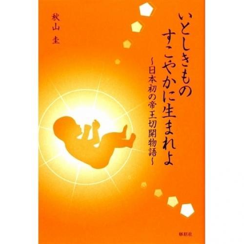 いとしきものすこやかに生まれよ 日本初の帝王切開物語/秋山圭