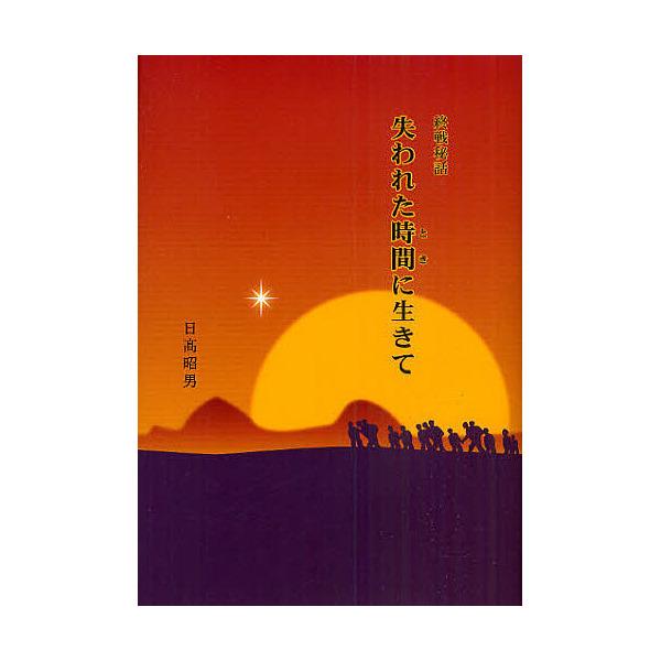 失われた時間(とき)に生きて 終戦秘話/日高昭男